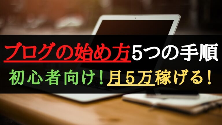 【初心者向け】ブログの始め方・開設方法5つの手順【月5万稼げる】