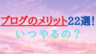 ブログのメリット22選を現役ブロガーが解説【いつやるの?】